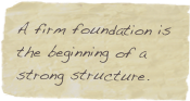 A firm foundation is the beginning of a strong structure.