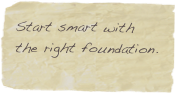 Start smart with the right foundation.